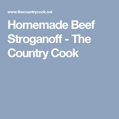 Homemade Beef Stroganoff - The Country Cook