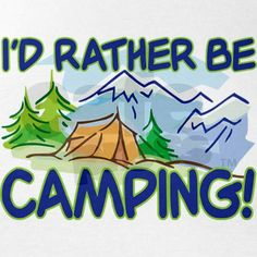 Who wouldn't rather be camping?