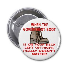 When The Government Boot Is On Your Neck Pinback Buttons