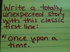 "Write a totally unexpected story with this classic first line: ""Once upon a time...""   (Note: ""Once upon a time..."" doesn't have to come at the beginning of the story!)"