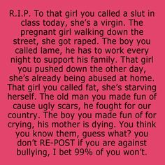 I hate bullying. I know we probably don't have enough power to get most people to quit bullying. But, I'm not going down knowing that I didn't try. REPOST!! Please, be against bullying, not with it!