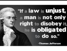 If a law is unjust, a man is not only right to Disobey it, he is obligated to do so. - Thomas Jefferson.