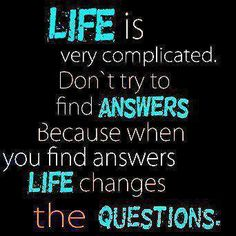 Life is very complicated. Don't try to find answers, because when you find answers Life changes the Questions.