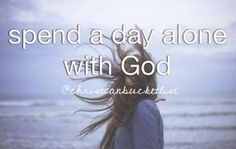 Bucket list -- just haven't taken the time to spend an entire day alone with God and in His word