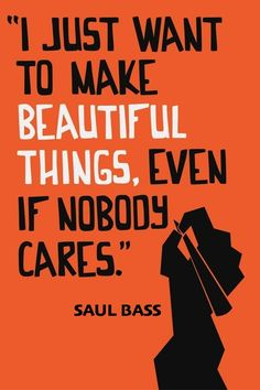 I just want to make beautiful things, even if nobody cares. - Saul Bass #quote