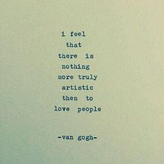 I feel that there is nothing more truly artistic then to love people.