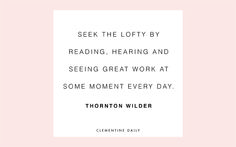"""""""Seek the lofty by reading, hearing, and seeing great work at some moment every day."""" Thornton Wilder"""