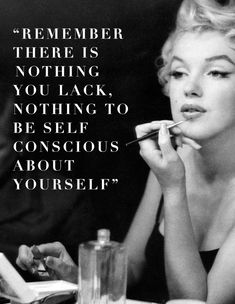 Remember there is nothing you lack, nothing to be self conscious about yourself