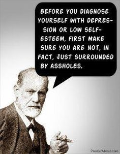 Before you diagnose yourself with depression or low self esteem, first make sure you are not, in fact, just surrounded by assholes