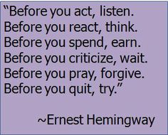 """""""Before you act, listen. Before you react, think. Before you spend earn. Before you criticize, wait. Before you pray, forgive,  Before you quit, try."""" ~ Ernest Hemingway"""