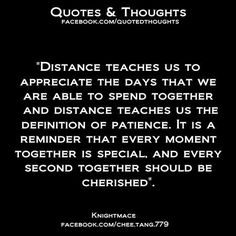 """""""Distance teaches us to appreciate the days that we are able to spend together and distance teaches us the definition of patience. It is a reminder that every moment together is special and every second together should be cherished."""""""