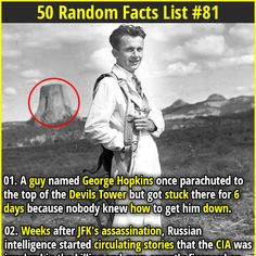 1. A guy named George Hopkins once parachuted to the top of the Devils Tower but got stuck there for 6 days because nobody knew how to get him down. 2. Human saliva contains a chemical compound called Opiorphin, a painkiller six times more powerful than Morphine.