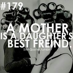 A mother is a daughters best friend...praying the good Lord will bless me with a little girl of my own.