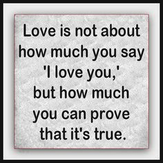 """""""Love is not about how much you say 'I love you,' but how much you can prove that it's true."""""""