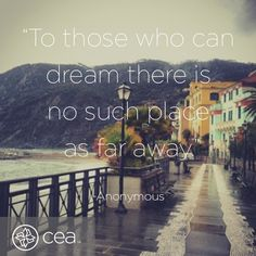"""""""To those who can dream there is no such place as far away."""""""