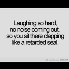 This is actually how I laugh. It's sad. If it goes on long enough, I start squealing like a confused pig.