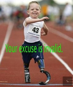 There are no excuses. Your excuse is invalid.