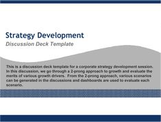 https://flevy.com/browse/strategy-marketing-and-sales/strategy-development-discussion-deck-91/ref/documentsfiles/ This is a discussion deck template for a corporate strategy development session.  In this discussion, we go through a 2-prong approach to growth and evaluate the merits of various growth drivers.  From the 2-prong approach, various