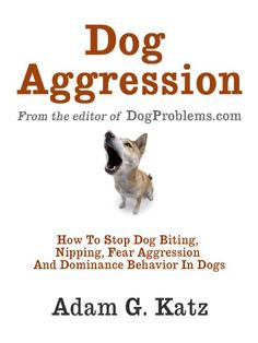 Dog Aggression: How To Stop Biting, Nipping, Fear Aggression And Dominance Behavior In Dogs