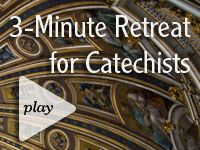3-Minute Retreat for Catechists -- something for the soul.