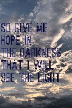 So give me hope in the darkness, that I will see the light. - Mumford & Sons, Ghosts That We Knew
