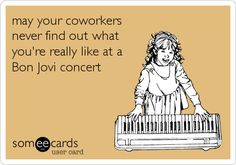 Baha. A majority of people in my life will never know the true me who is truly alive during a Bon Jovi concert.