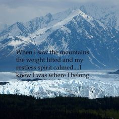 When I saw the mountains, my weight lifted and my restless spirit calmed. I knew this was were I belong.