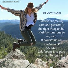 Dr Wayne W Dyer Quote ~ Passion is a feeling that tells you: this is the right thing to do. Nothing can stand in my way. It doesn't matter what anyone else says. This feeling is so good that it cannot be ignored.