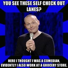 Self check-out, ha. Oh Bill Burr