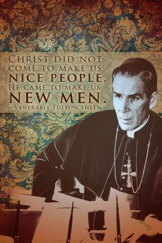 "Thank you, Fulton Sheen. ""Nice"" people also often cause way more damage than they care to be aware of-- usually because they think that being ""nice"" makes them experts at being  *such* good people."