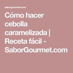 Cómo hacer cebolla caramelizada | Receta fácil - SaborGourmet.com