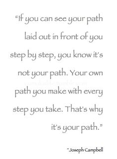 """If you can see your path laid out in front of you step by step, you know its not your path. Your own path you make with every step you take. Thats why its your path."" -Joseph Campbell"