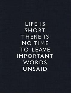 La vida es muy corta, no tenemos tiempo para dejar de decir palabras importantes.