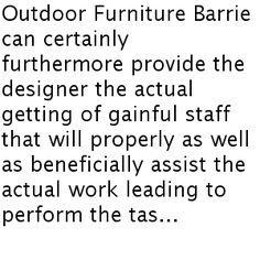 Outdoor Furniture Barrie can certainly furthermore provide the designer the actual getting of gainful staff that will properly as well as beneficially assist the actual work leading to perform the task in the short compass of time.