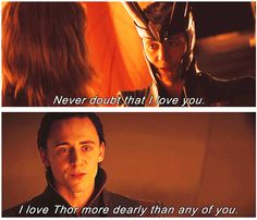 "Loki and Thor...it always bothered me that while Loki mentioned his love for Thor twice, no one ever said ""I love you"" to Loki, when he most needed to hear it. Odin said ""You are my son, I wanted to only protect you from the truth."" rather than ""You are my son and I love you."""