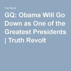 GQ: Obama Will Go Down as One of the Greatest Presidents   Truth Revolt
