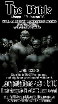 Bible: Songs of Solomon 1:5 I AM BLACK, but comely, O ye daughters of Jerusalem, as the tents of Kedar, as the curtains of Solomon. Lamentations 4:8 + 5:10 Their visage is BLACKER than a coal; they are not known in the streets: their skin cleaveth to their bones; it is withered, it is become like a stick. Our skin was BLACK like an oven because of the terrible famine.. (starving blacks). Job 30:30 My skin is BLACK #HebrewIsraelites GatheringofChrist.org #GOCC. Praise AHAYAH & YASHAYA