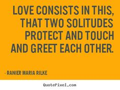 """The poet Rilke says, """"Love . . .consists in this, that two solitudes protect and border and salute each other.""""   That is the kind of love my friend offered.  He never tried to invade my awful inwardness with false comfort or advice, but simply stood on its boundaries, modeling the respect for me and my journey— and the courage to let it be— that I myself needed if I were to endure.  Dealing with someone's grief..."""