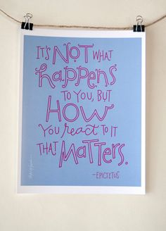 It's not what happens to you, but how you react to it that matters. -Epictetus