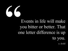 """""""Events in life will make you bitter or better. That one letter difference is up to you."""" –A. Dodd...This quote courtesy of @Pinstamatic (http://pinstamatic.com)"""