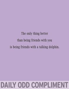 But really....a talking dolphin for a best friend would be the best possible situation.