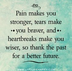 Pain makes you stronger, tears make you braver, and heartbreaks make you wiser, so thank the past for a better future. by deeplifequotes, via Flickr