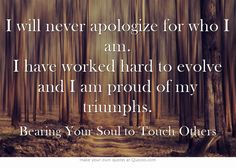 I will never apologize for who I am. I have worked hard to evolve and I am proud of my triumphs.