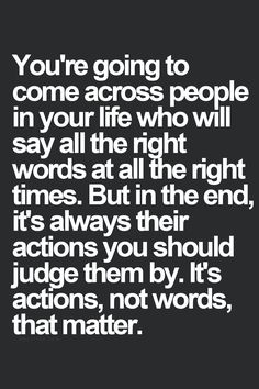 You're going to come across people in your life who will say all the right words at all the right times. Bu in the end, it's always their actions you should judge them by. It's actions, not words, that matter.