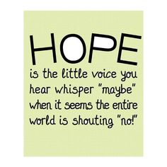Don't listen to the shouters . . . it's the little voices that whisper that keep you HOPING!  :)