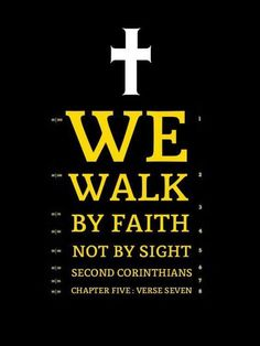 2 Corinthians 5:7 (NKJV) - For we walk by faith, not by sight.