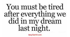 You Must Be Tired - SexyText101.com Make Him Want You, You Must, Love Your Life, My Love, Flirty Texts, Words To Use, I Think Of You, Love Tips, Im Ready