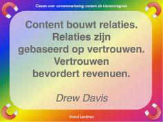Citaten contentmarketing quotes klantenmagneet. Content bouwt relaties. Relaties zijn gebaseerd op vertrouwen. Vertrouwen bevordert revenuen. Drew Davis.