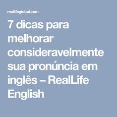 7 dicas para melhorar consideravelmente sua pronúncia em inglês – RealLife English