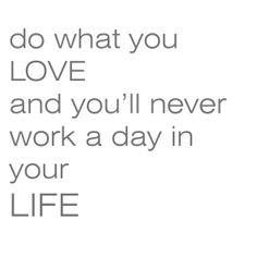 do what you love and you'll never work a day in your life